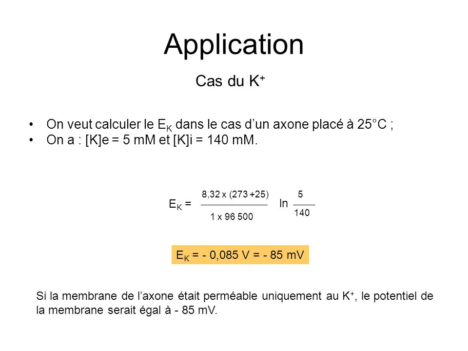 Application Cas du K+ On veut calculer le EK dans le cas d'un axone placé à 25°C ; On a : [K]e = 5 mM et [K]i = 140 mM.